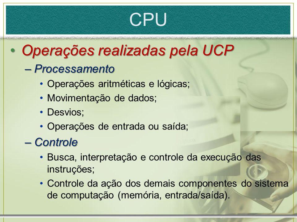 CPU Operações realizadas pela UCPOperações realizadas pela UCP –Processamento Operações aritméticas e lógicas; Movimentação de dados; Desvios; Operaçõ