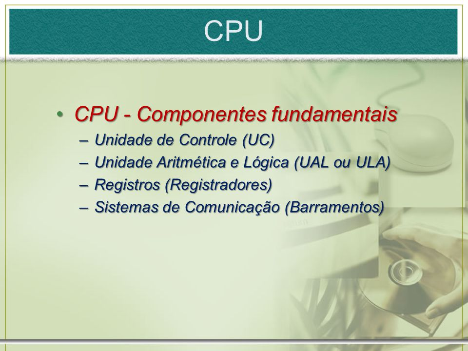 CPU CPU - Componentes fundamentaisCPU - Componentes fundamentais –Unidade de Controle (UC) –Unidade Aritmética e Lógica (UAL ou ULA) –Registros (Regis