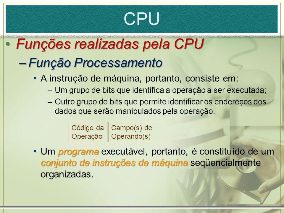 CPU Funções realizadas pela CPUFunções realizadas pela CPU –Função Processamento A instrução de máquina, portanto, consiste em: –Um grupo de bits que