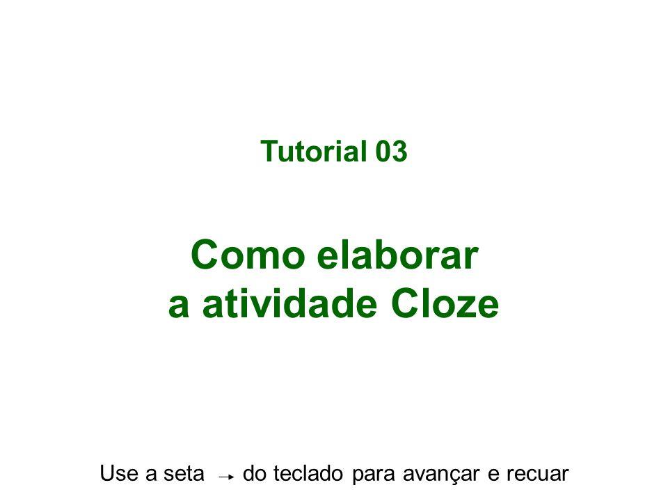 Tutorial 03 Como elaborar a atividade Cloze Use a seta do teclado para avançar e recuar