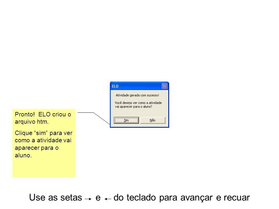 """Use as setas e do teclado para avançar e recuar Pronto! ELO criou o arquivo htm. Clique """"sim"""" para ver como a atividade vai aparecer para o aluno."""
