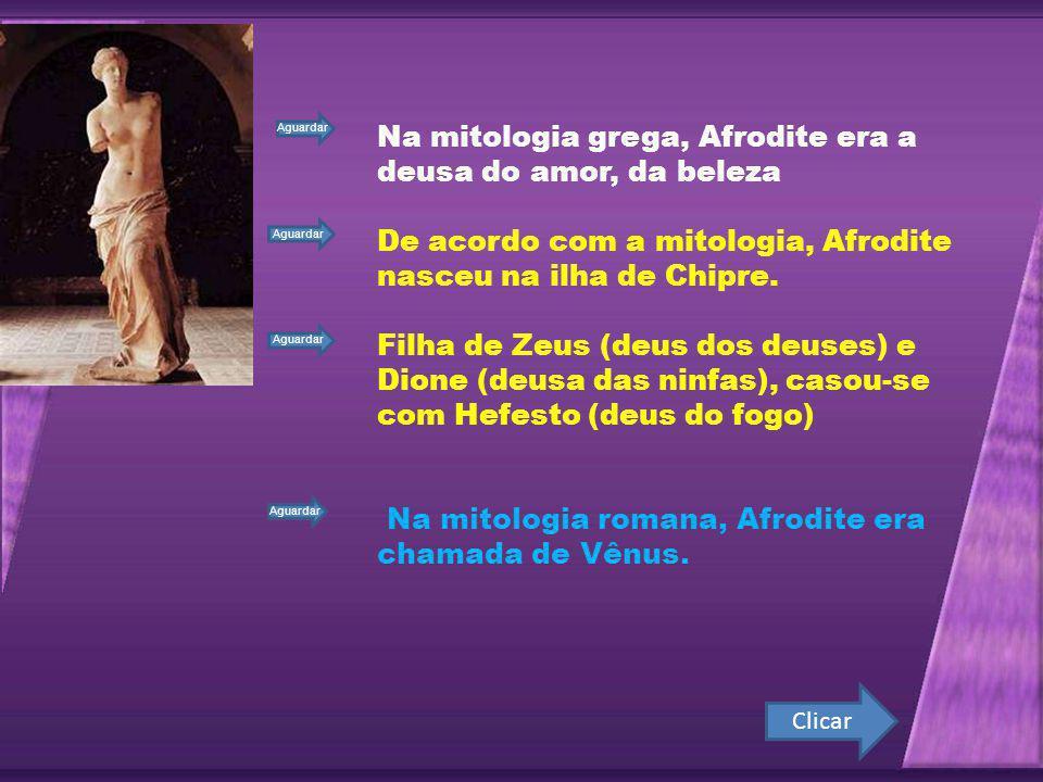 Clicar Na mitologia grega, Afrodite era a deusa do amor, da beleza De acordo com a mitologia, Afrodite nasceu na ilha de Chipre.