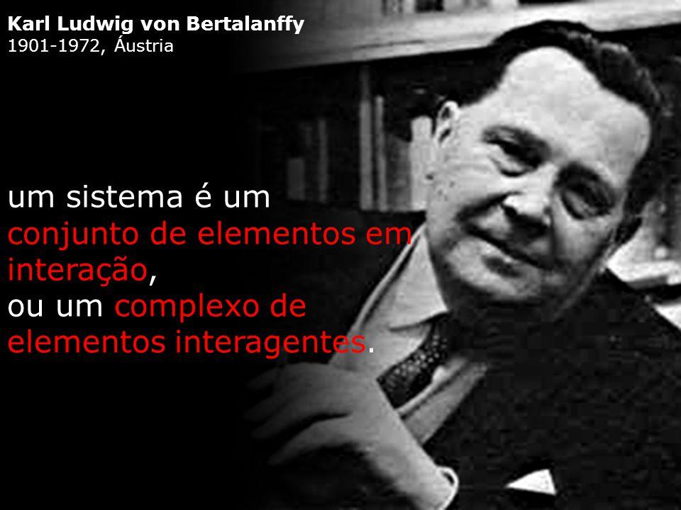 Karl Ludwig von Bertalanffy 1901-1972, Áustria um sistema é um conjunto de elementos em interação, ou um complexo de elementos interagentes.