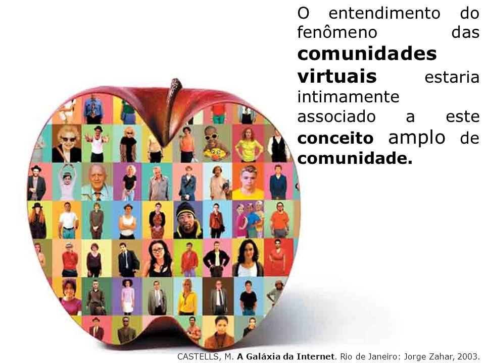 O entendimento do fenômeno das comunidades virtuais estaria intimamente associado a este conceito amplo de comunidade. CASTELLS, M. A Galáxia da Inter