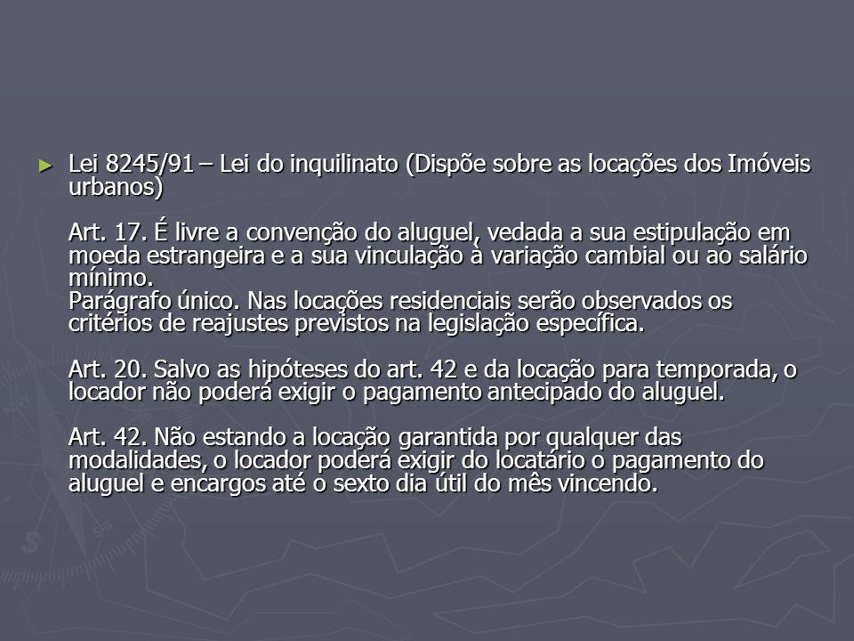 ► Lei 8245/91 – Lei do inquilinato (Dispõe sobre as locações dos Imóveis urbanos) Art. 17. É livre a convenção do aluguel, vedada a sua estipulação em