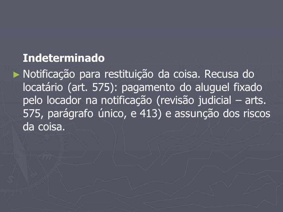 Indeterminado ► ► Notificação para restituição da coisa. Recusa do locatário (art. 575): pagamento do aluguel fixado pelo locador na notificação (revi