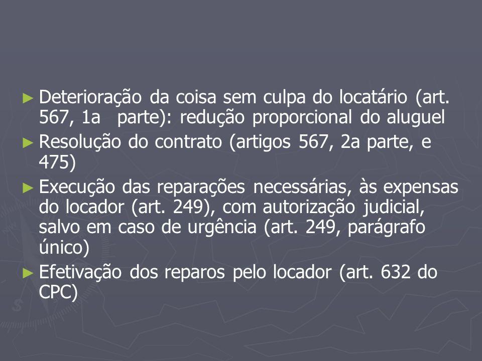 ► ► Deterioração da coisa sem culpa do locatário (art. 567, 1aparte): redução proporcional do aluguel ► ► Resolução do contrato (artigos 567, 2a parte