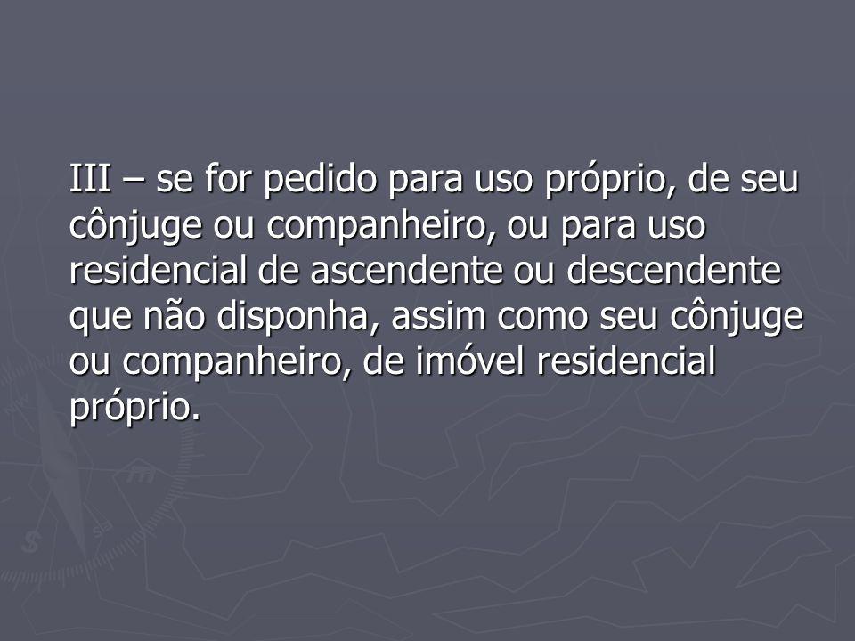 III – se for pedido para uso próprio, de seu cônjuge ou companheiro, ou para uso residencial de ascendente ou descendente que não disponha, assim como