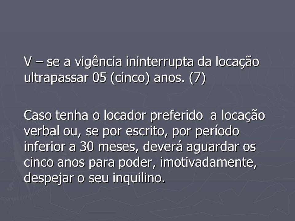 V – se a vigência ininterrupta da locação ultrapassar 05 (cinco) anos. (7) Caso tenha o locador preferido a locação verbal ou, se por escrito, por per
