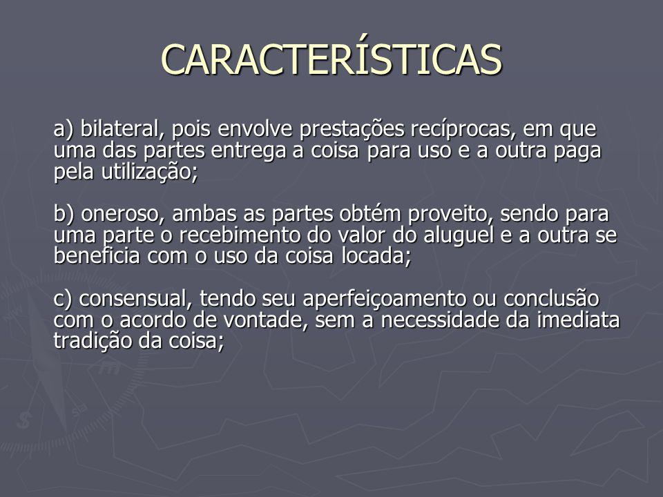 CARACTERÍSTICAS a) bilateral, pois envolve prestações recíprocas, em que uma das partes entrega a coisa para uso e a outra paga pela utilização; b) on