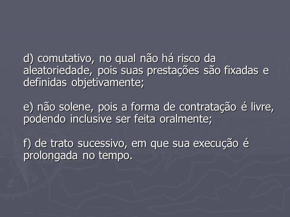 d) comutativo, no qual não há risco da aleatoriedade, pois suas prestações são fixadas e definidas objetivamente; e) não solene, pois a forma de contr