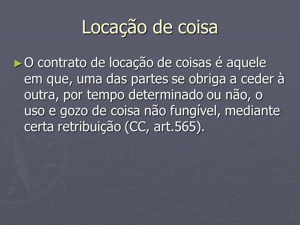 Locação de coisa ► O contrato de locação de coisas é aquele em que, uma das partes se obriga a ceder à outra, por tempo determinado ou não, o uso e go