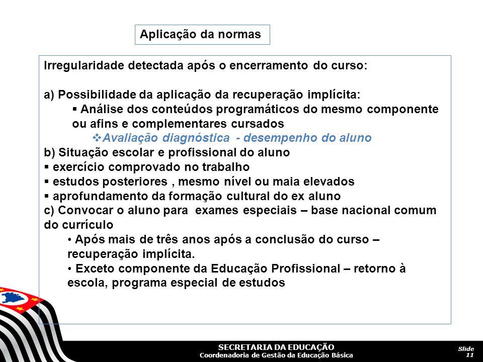 SECRETARIA DA EDUCAÇÃO Coordenadoria de Gestão da Educação Básica Slide 11 Aplicação da normas Irregularidade detectada após o encerramento do curso: a) Possibilidade da aplicação da recuperação implícita:  Análise dos conteúdos programáticos do mesmo componente ou afins e complementares cursados  Avaliação diagnóstica - desempenho do aluno b) Situação escolar e profissional do aluno  exercício comprovado no trabalho  estudos posteriores, mesmo nível ou maia elevados  aprofundamento da formação cultural do ex aluno c) Convocar o aluno para exames especiais – base nacional comum do currículo Após mais de três anos após a conclusão do curso – recuperação implícita.
