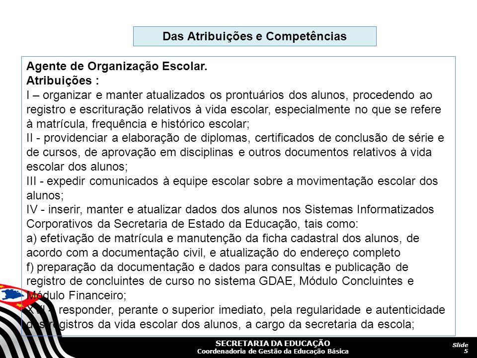 SECRETARIA DA EDUCAÇÃO Coordenadoria de Gestão da Educação Básica Slide 5 Das Atribuições e Competências Agente de Organização Escolar. Atribuições :
