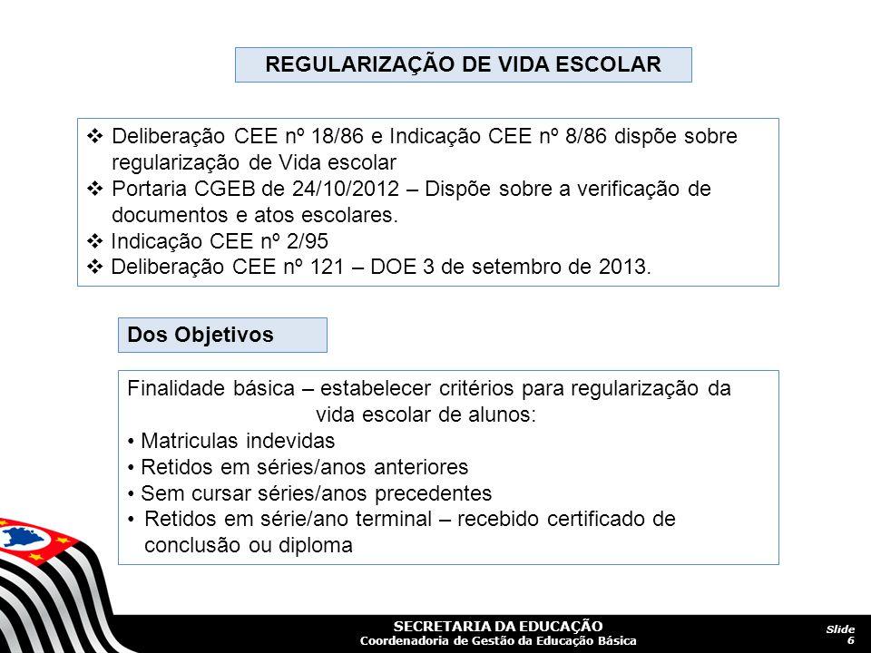 SECRETARIA DA EDUCAÇÃO Coordenadoria de Gestão da Educação Básica Slide 6 REGULARIZAÇÃO DE VIDA ESCOLAR  Deliberação CEE nº 18/86 e Indicação CEE nº