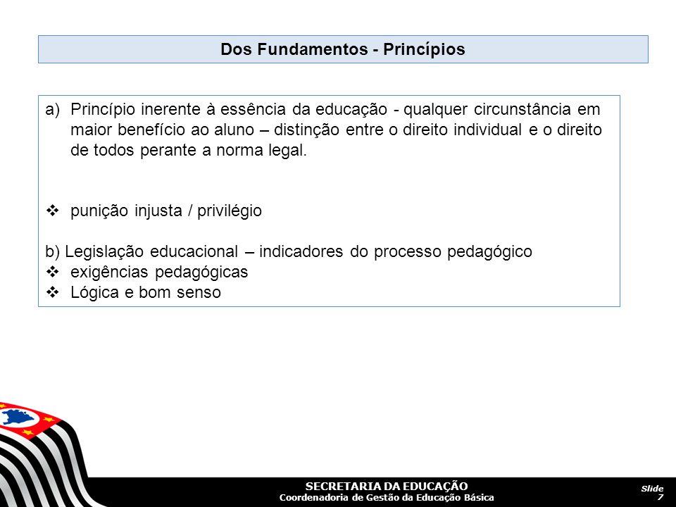 SECRETARIA DA EDUCAÇÃO Coordenadoria de Gestão da Educação Básica Slide 7 Dos Fundamentos - Princípios a)Princípio inerente à essência da educação - q