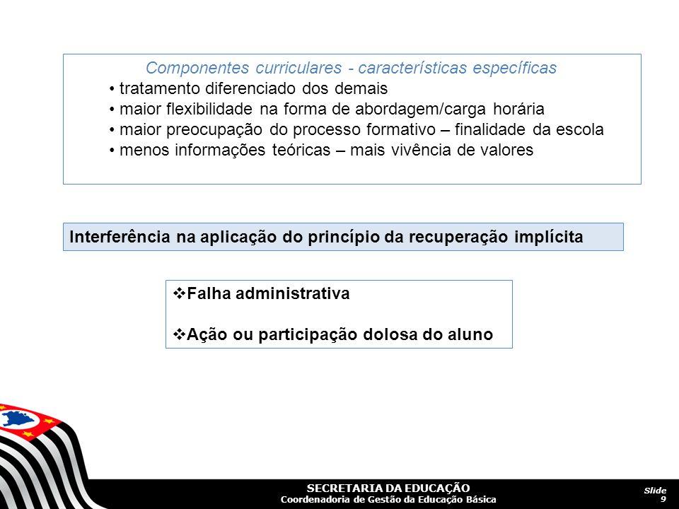 SECRETARIA DA EDUCAÇÃO Coordenadoria de Gestão da Educação Básica Slide 9 Componentes curriculares - características específicas tratamento diferencia