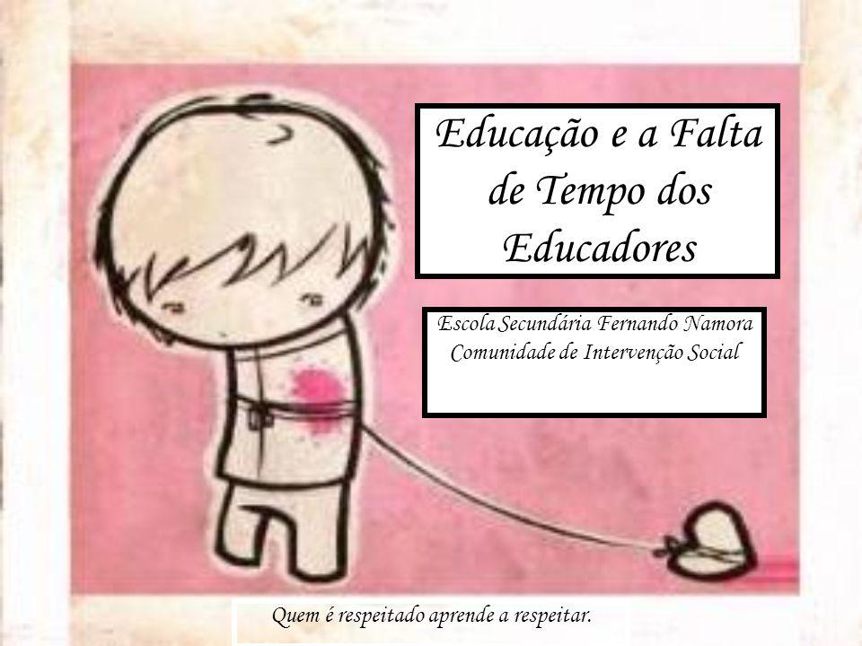 Educação e a Falta de Tempo dos Educadores Quem é respeitado aprende a respeitar. Escola Secundária Fernando Namora Comunidade de Intervenção Social