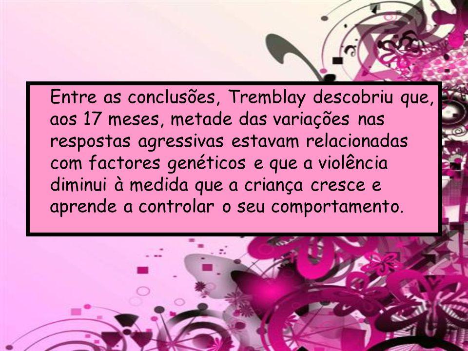 Entre as conclusões, Tremblay descobriu que, aos 17 meses, metade das variações nas respostas agressivas estavam relacionadas com factores genéticos e