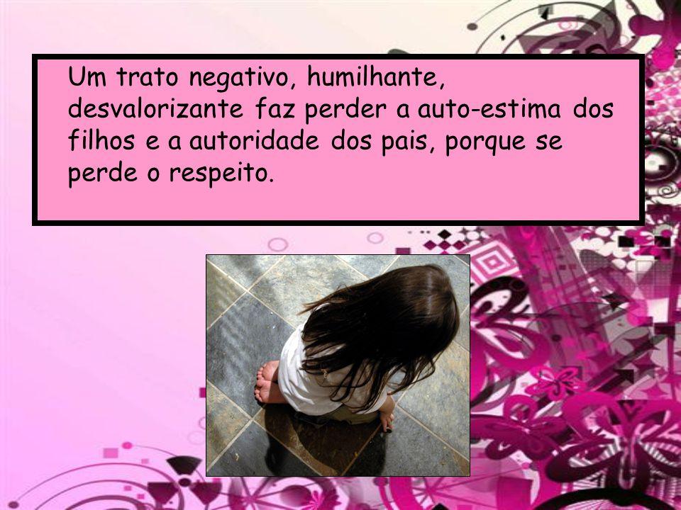 Um trato negativo, humilhante, desvalorizante faz perder a auto-estima dos filhos e a autoridade dos pais, porque se perde o respeito.