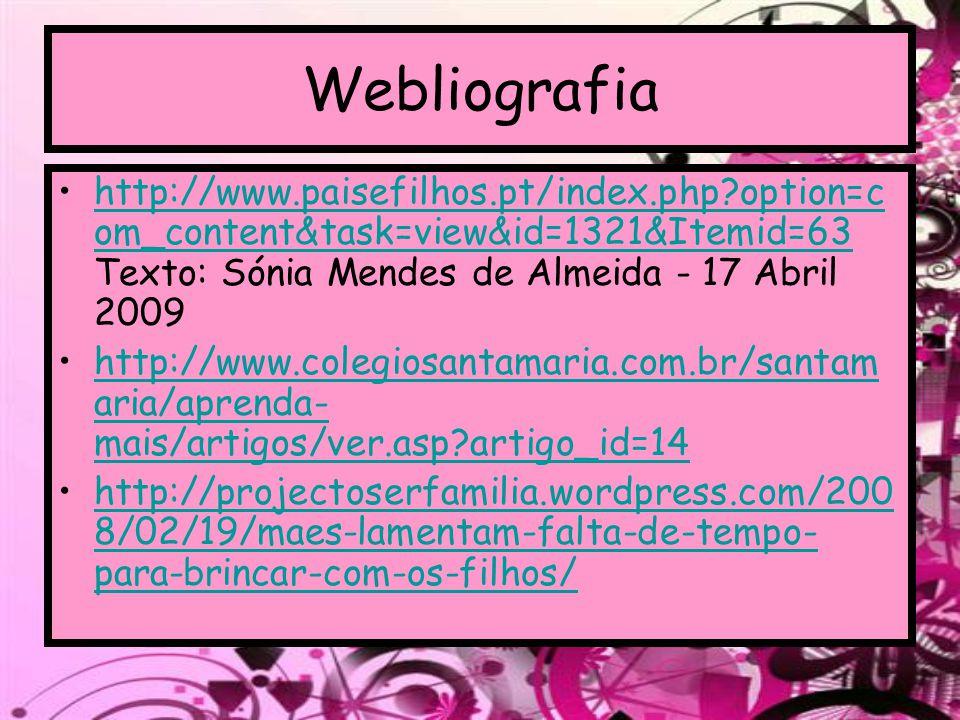 Webliografia http://www.paisefilhos.pt/index.php?option=c om_content&task=view&id=1321&Itemid=63 Texto: Sónia Mendes de Almeida - 17 Abril 2009http://