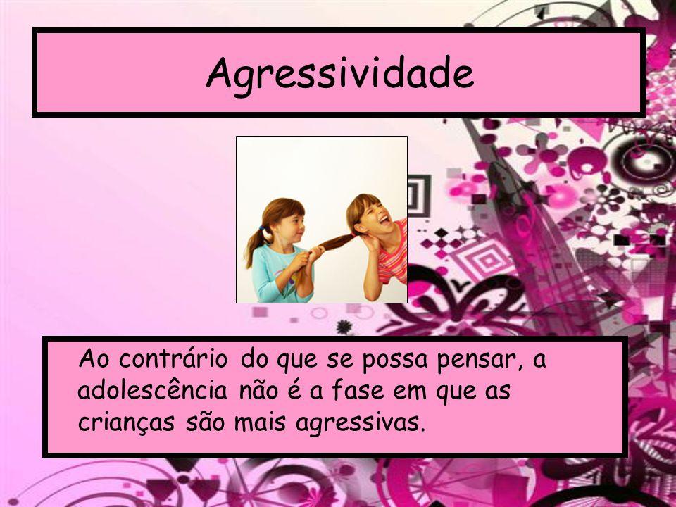 Agressividade Ao contrário do que se possa pensar, a adolescência não é a fase em que as crianças são mais agressivas.