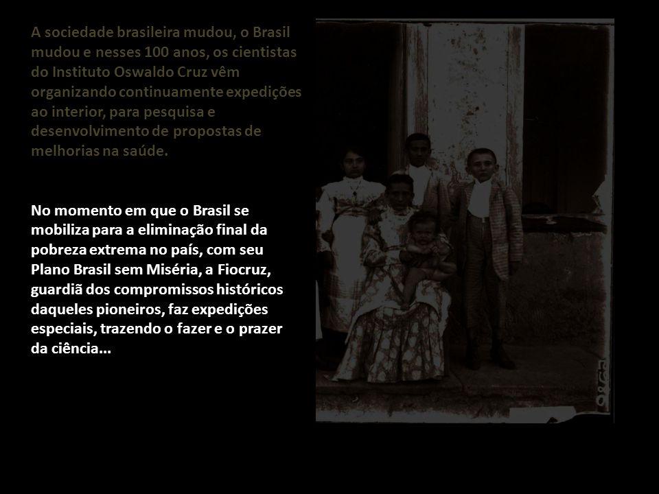A sociedade brasileira mudou, o Brasil mudou e nesses 100 anos, os cientistas do Instituto Oswaldo Cruz vêm organizando continuamente expedições ao in