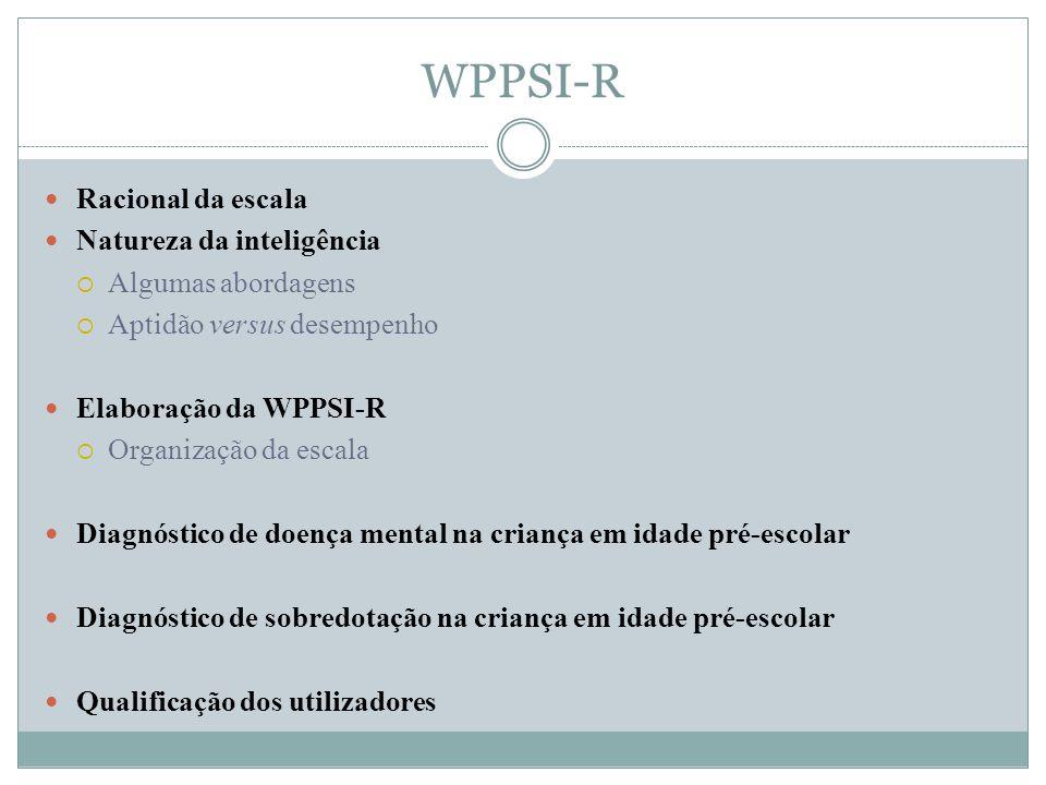 WPPSI-R Racional da escala Natureza da inteligência  Algumas abordagens  Aptidão versus desempenho Elaboração da WPPSI-R  Organização da escala Dia