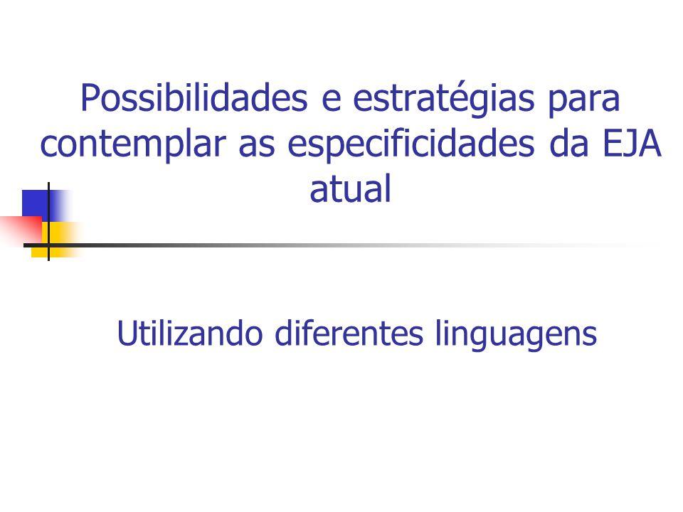 Possibilidades e estratégias para contemplar as especificidades da EJA atual Utilizando diferentes linguagens