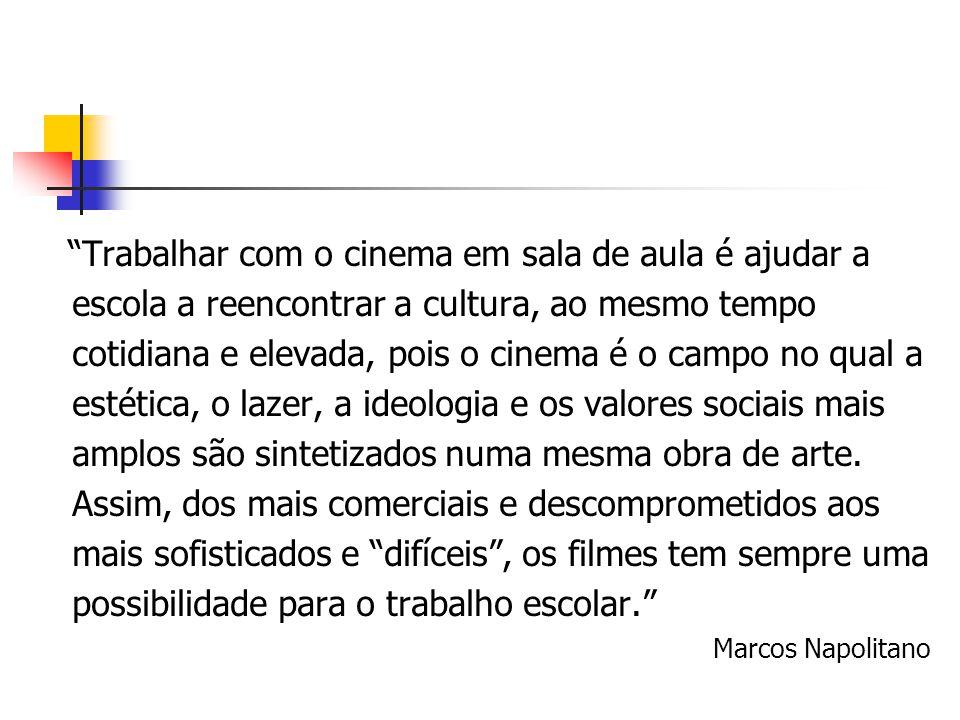 """""""Trabalhar com o cinema em sala de aula é ajudar a escola a reencontrar a cultura, ao mesmo tempo cotidiana e elevada, pois o cinema é o campo no qual"""