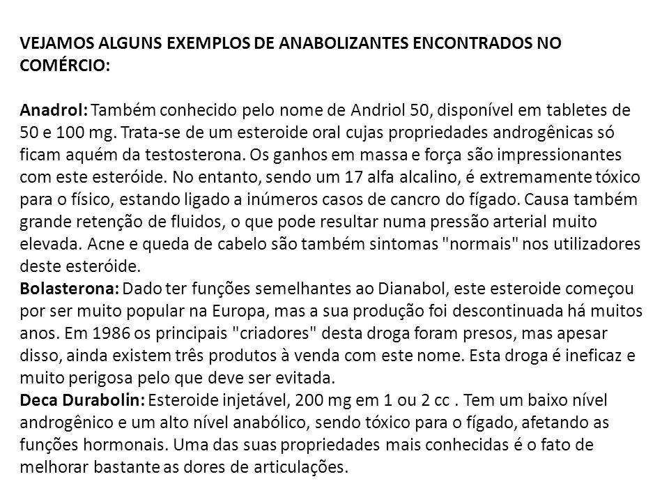VEJAMOS ALGUNS EXEMPLOS DE ANABOLIZANTES ENCONTRADOS NO COMÉRCIO: Anadrol: Também conhecido pelo nome de Andriol 50, disponível em tabletes de 50 e 10