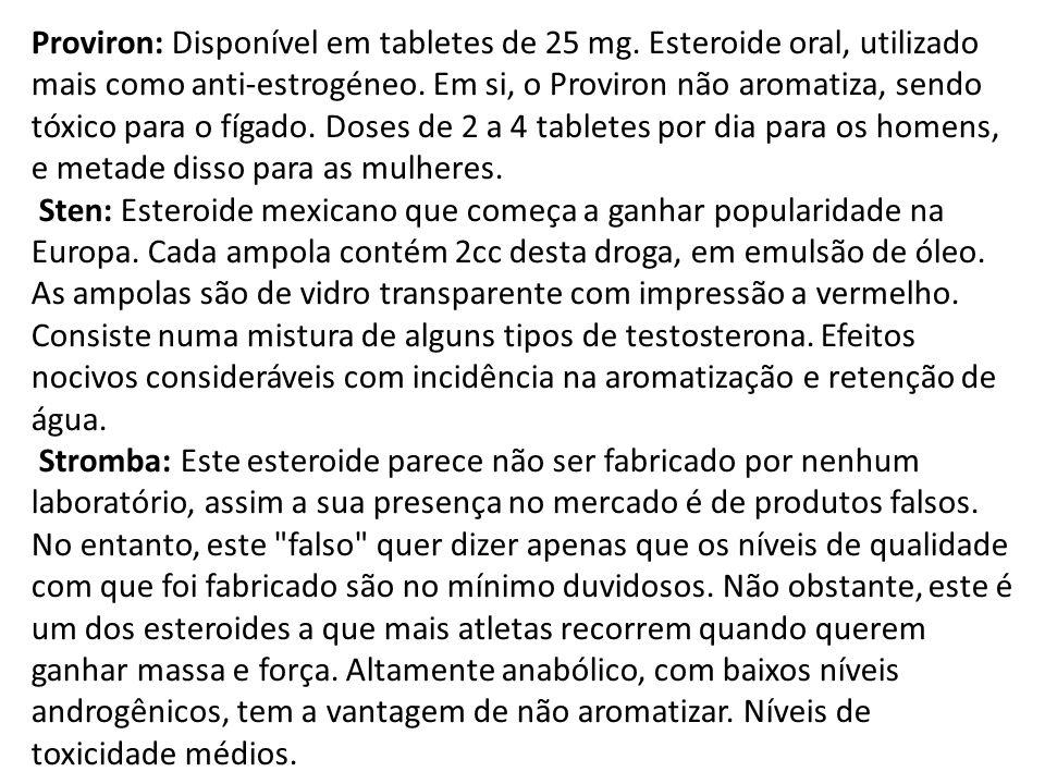 Proviron: Disponível em tabletes de 25 mg. Esteroide oral, utilizado mais como anti-estrogéneo. Em si, o Proviron não aromatiza, sendo tóxico para o f