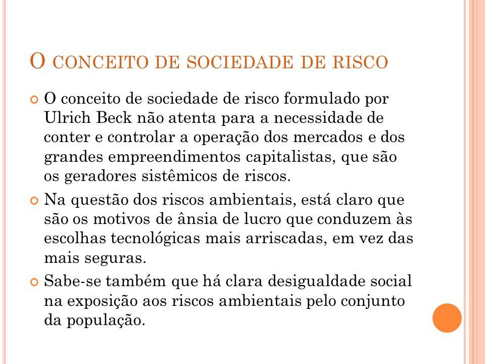 O CONCEITO DE SOCIEDADE DE RISCO O conceito de sociedade de risco formulado por Ulrich Beck não atenta para a necessidade de conter e controlar a operação dos mercados e dos grandes empreendimentos capitalistas, que são os geradores sistêmicos de riscos.