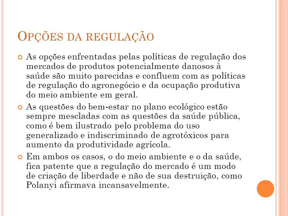 O PÇÕES DA REGULAÇÃO As opções enfrentadas pelas políticas de regulação dos mercados de produtos potencialmente danosos à saúde são muito parecidas e confluem com as políticas de regulação do agronegócio e da ocupação produtiva do meio ambiente em geral.