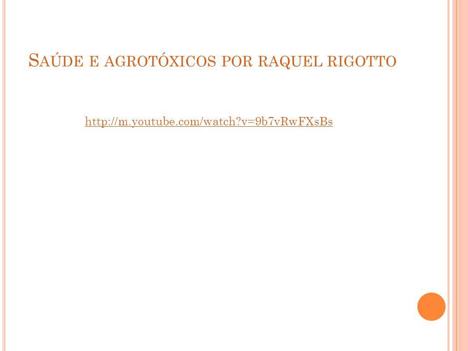 S AÚDE E AGROTÓXICOS POR RAQUEL RIGOTTO http://m.youtube.com/watch?v=9b7vRwFXsBs