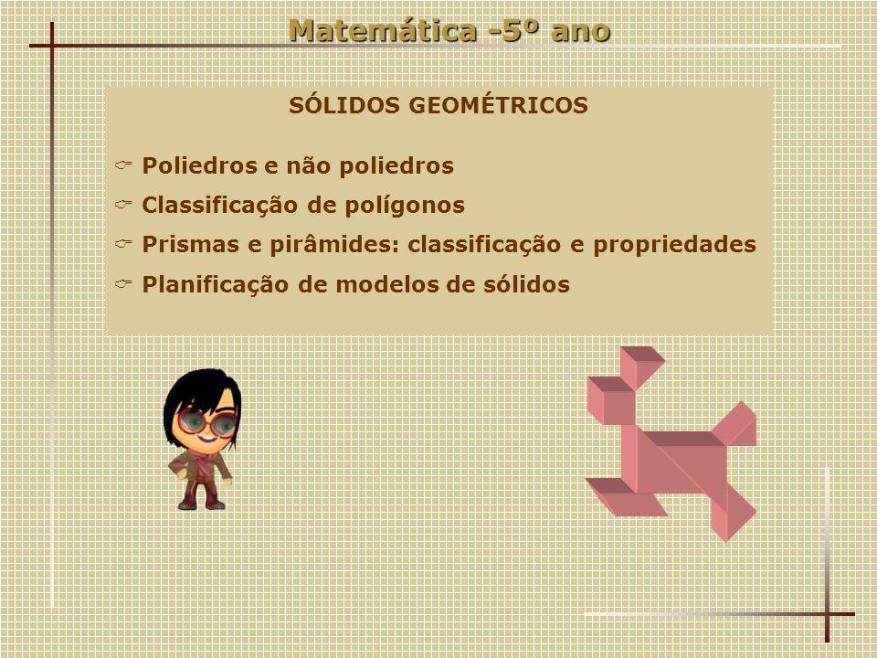 Matemática -5º ano SÓLIDOS GEOMÉTRICOS  Poliedros e não poliedros  Classificação de polígonos  Prismas e pirâmides: classificação e propriedades  Planificação de modelos de sólidos