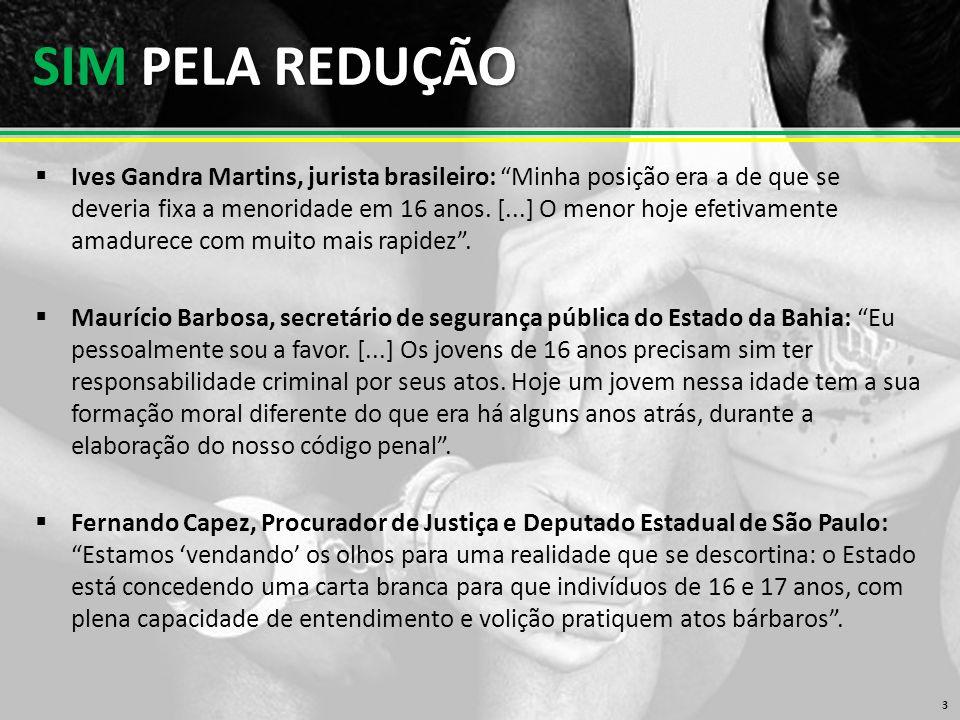 SIM PELA REDUÇÃO  Ives Gandra Martins, jurista brasileiro: Minha posição era a de que se deveria fixa a menoridade em 16 anos.
