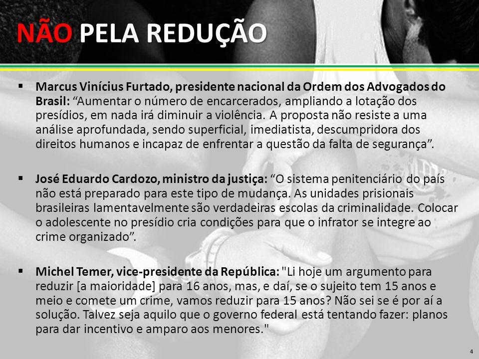 NÃO PELA REDUÇÃO 4  Marcus Vinícius Furtado, presidente nacional da Ordem dos Advogados do Brasil: Aumentar o número de encarcerados, ampliando a lotação dos presídios, em nada irá diminuir a violência.