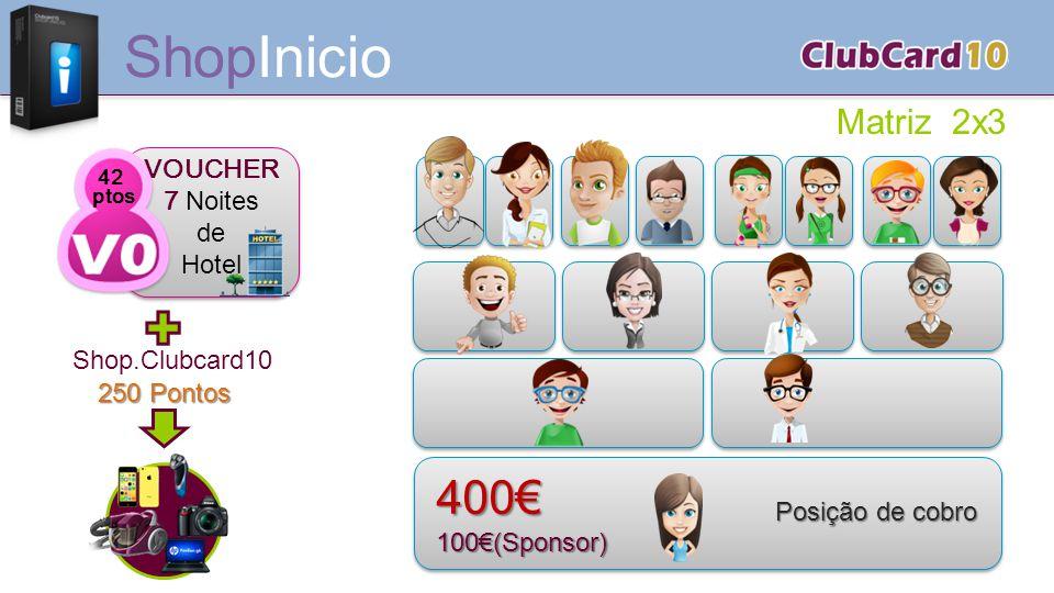 250 Pontos Matriz 2x3 ShopInicio Shop.Clubcard10 400€100€(Sponsor) Posiçãode cobro Posição de cobro 42 ptos VOUCHER 7 Noites de Hotel