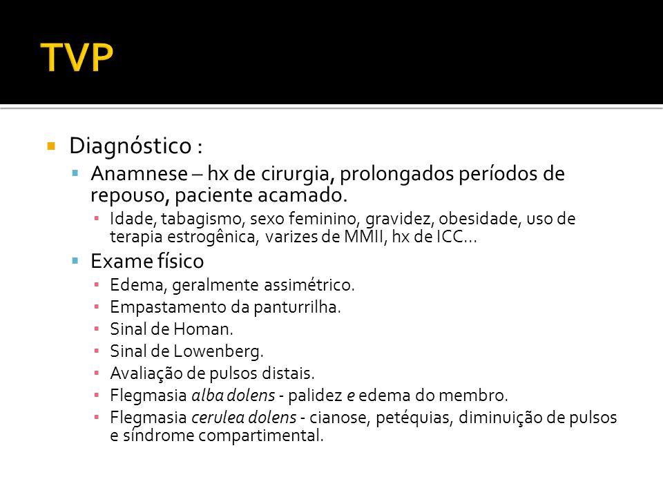  Diagnóstico :  Anamnese – hx de cirurgia, prolongados períodos de repouso, paciente acamado. ▪ Idade, tabagismo, sexo feminino, gravidez, obesidade