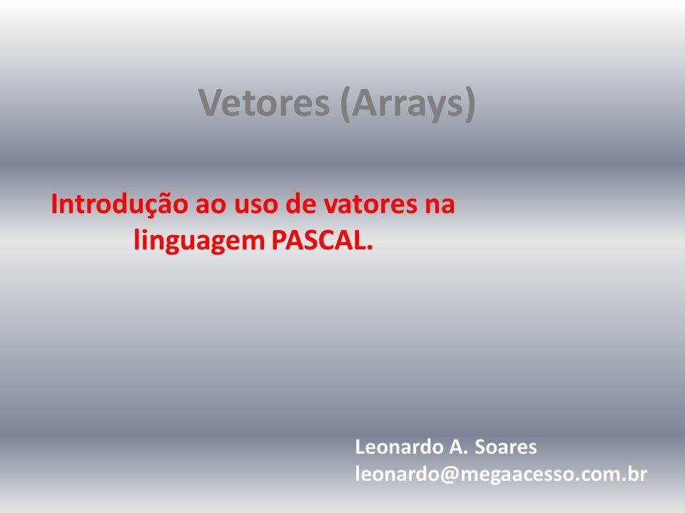 Vetores (Arrays) Introdução ao uso de vatores na linguagem PASCAL.
