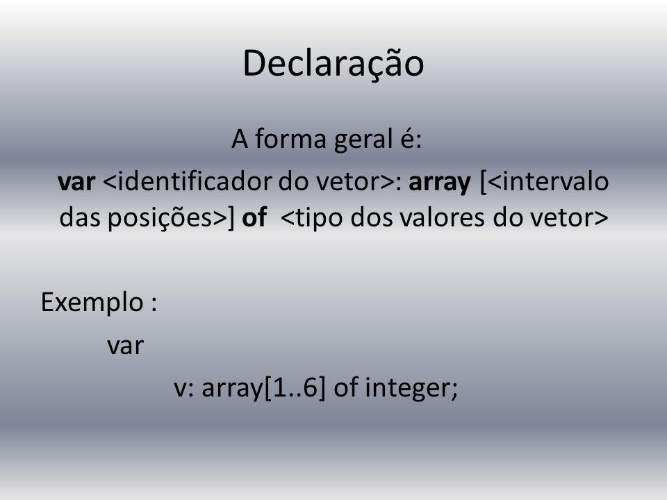 Declaração A forma geral é: var : array [ ] of Exemplo : var v: array[1..6] of integer;