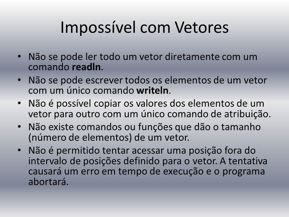 Impossível com Vetores Não se pode ler todo um vetor diretamente com um comando readln. Não se pode escrever todos os elementos de um vetor com um úni