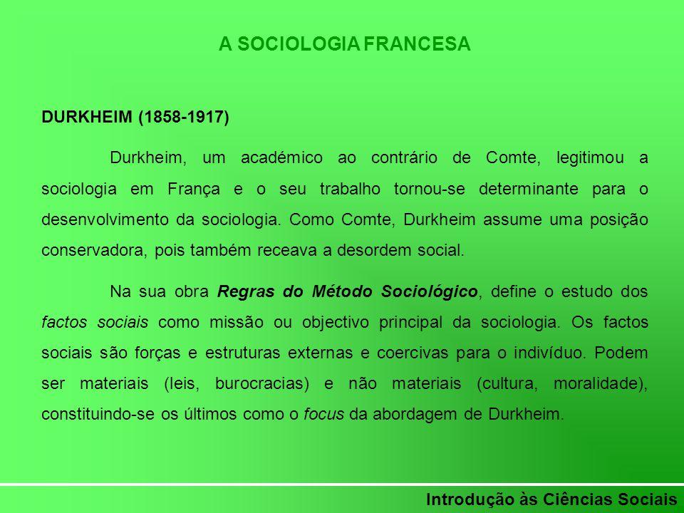 Introdução às Ciências Sociais A SOCIOLOGIA FRANCESA DURKHEIM (1858-1917) Durkheim, um académico ao contrário de Comte, legitimou a sociologia em Fran