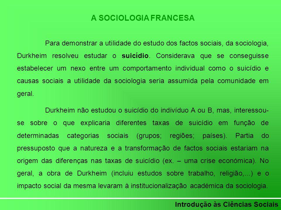 Introdução às Ciências Sociais A SOCIOLOGIA FRANCESA Para demonstrar a utilidade do estudo dos factos sociais, da sociologia, Durkheim resolveu estuda