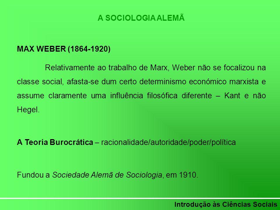 Introdução às Ciências Sociais A SOCIOLOGIA ALEMÃ MAX WEBER (1864-1920) Relativamente ao trabalho de Marx, Weber não se focalizou na classe social, af