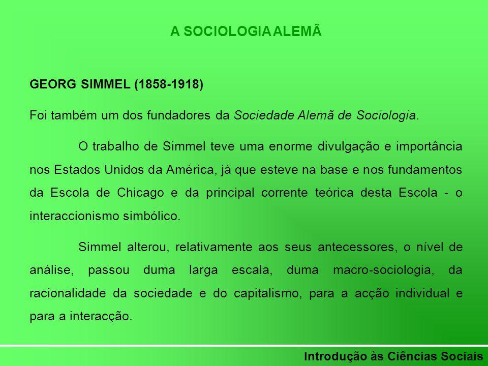 Introdução às Ciências Sociais A SOCIOLOGIA ALEMÃ GEORG SIMMEL (1858-1918) Foi também um dos fundadores da Sociedade Alemã de Sociologia. O trabalho d
