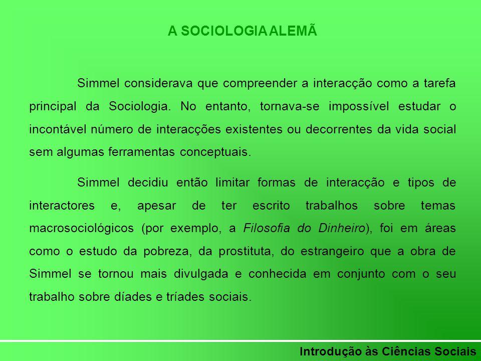 Introdução às Ciências Sociais A SOCIOLOGIA ALEMÃ Simmel considerava que compreender a interacção como a tarefa principal da Sociologia. No entanto, t