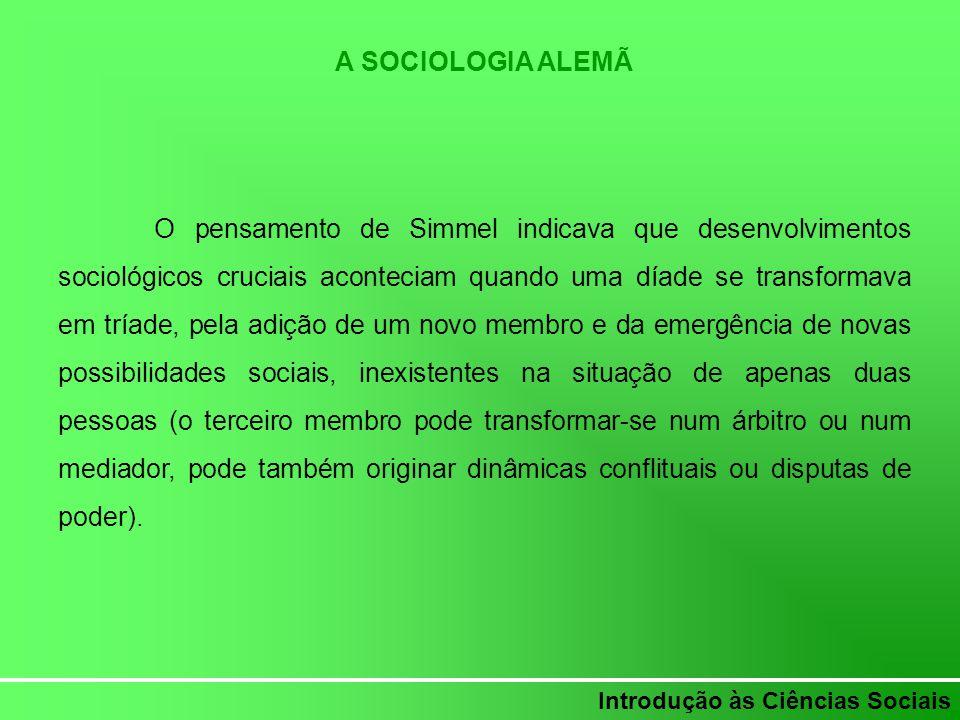 Introdução às Ciências Sociais A SOCIOLOGIA ALEMÃ O pensamento de Simmel indicava que desenvolvimentos sociológicos cruciais aconteciam quando uma día