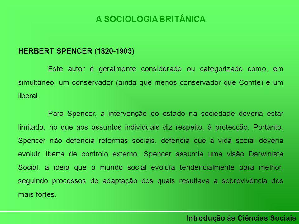 Introdução às Ciências Sociais A SOCIOLOGIA BRITÂNICA HERBERT SPENCER (1820-1903) Este autor é geralmente considerado ou categorizado como, em simultâ